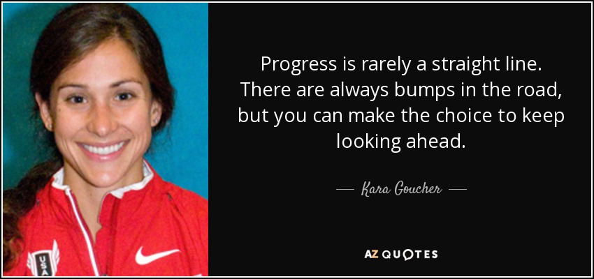 Progress is rarely a straight line. There are always bumps in the road, but you can make the choice to keep looking ahead. - Kara Goucher