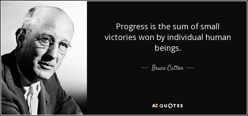 Progress is the sum of small victories won by individual human beings. - Bruce Catton