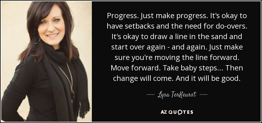 Progress. Just make progress. It's okay to have setbacks and the need for do-overs. It's okay to draw a line in the sand and start over again - and again. Just make sure you're moving the line forward. Move forward. Take baby steps... Then change will come. And it will be good. - Lysa TerKeurst