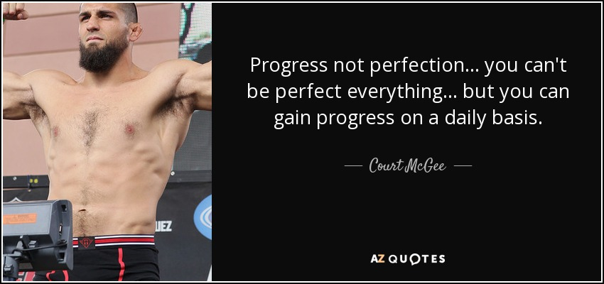 Progress not perfection... you can't be perfect everything... but you can gain progress on a daily basis. - Court McGee