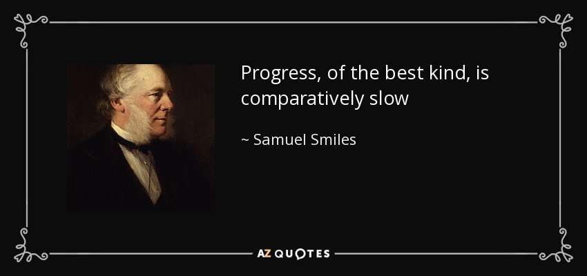 Progress, of the best kind, is comparatively slow - Samuel Smiles