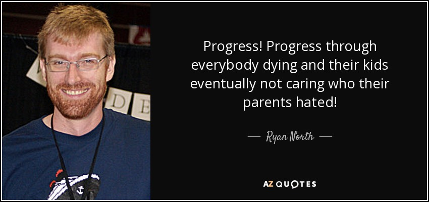 Progress! Progress through everybody dying and their kids eventually not caring who their parents hated! - Ryan North