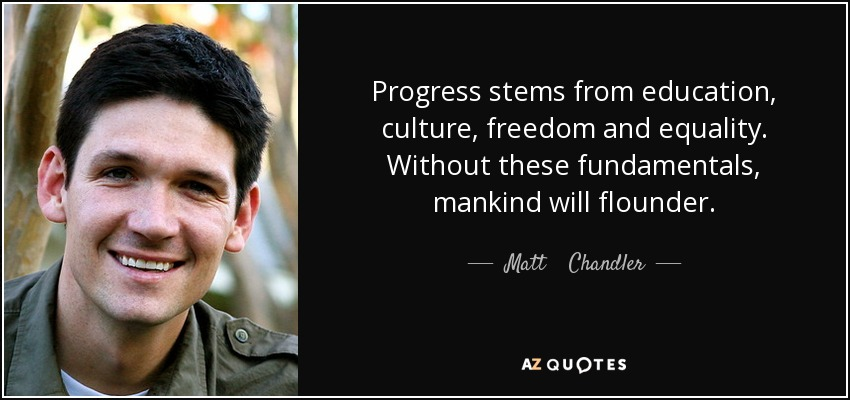 Progress stems from education, culture, freedom and equality. Without these fundamentals, mankind will flounder. - Matt    Chandler