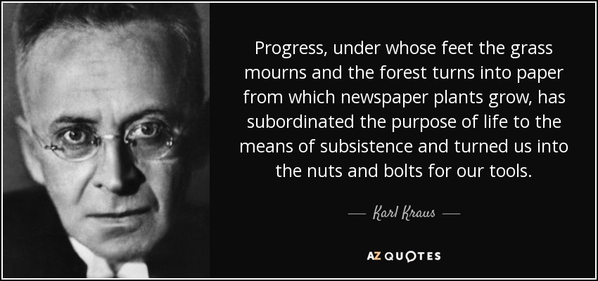 Progress, under whose feet the grass mourns and the forest turns into paper from which newspaper plants grow, has subordinated the purpose of life to the means of subsistence and turned us into the nuts and bolts for our tools. - Karl Kraus