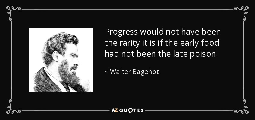 Progress would not have been the rarity it is if the early food had not been the late poison. - Walter Bagehot