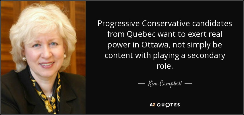 Progressive Conservative candidates from Quebec want to exert real power in Ottawa, not simply be content with playing a secondary role. - Kim Campbell