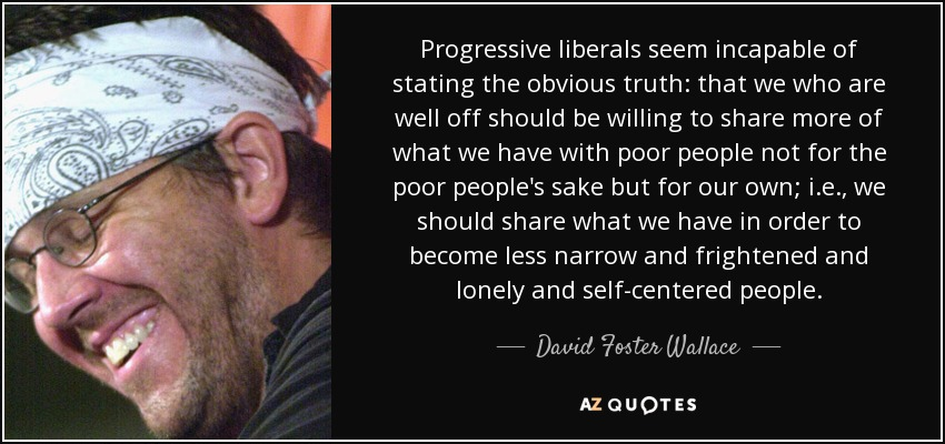 Progressive liberals seem incapable of stating the obvious truth: that we who are well off should be willing to share more of what we have with poor people not for the poor people's sake but for our own; i.e., we should share what we have in order to become less narrow and frightened and lonely and self-centered people. - David Foster Wallace
