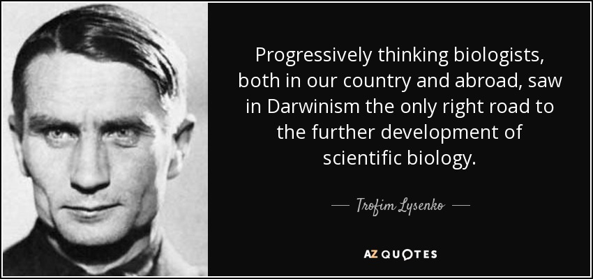 Progressively thinking biologists, both in our country and abroad, saw in Darwinism the only right road to the further development of scientific biology. - Trofim Lysenko