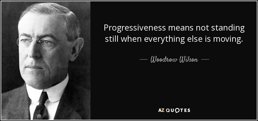 Progressiveness means not standing still when everything else is moving. - Woodrow Wilson