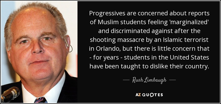 Progressives are concerned about reports of Muslim students feeling 'marginalized' and discriminated against after the shooting massacre by an Islamic terrorist in Orlando, but there is little concern that - for years - students in the United States have been taught to dislike their country. - Rush Limbaugh