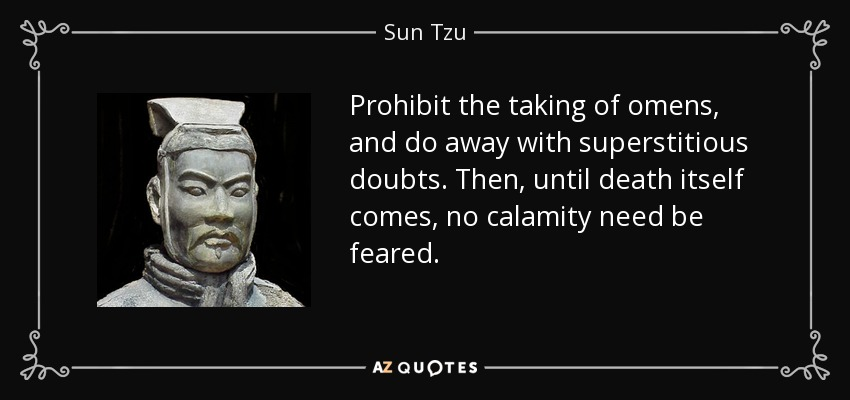 Prohibit the taking of omens, and do away with superstitious doubts. Then, until death itself comes, no calamity need be feared. - Sun Tzu