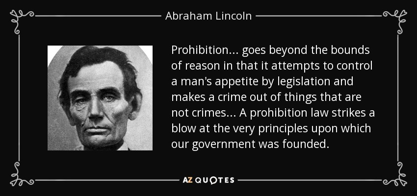 Prohibition... goes beyond the bounds of reason in that it attempts to control a man's appetite by legislation and makes a crime out of things that are not crimes... A prohibition law strikes a blow at the very principles upon which our government was founded. - Abraham Lincoln
