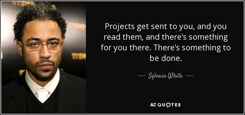 Projects get sent to you, and you read them, and there's something for you there. There's something to be done. - Sylvain White