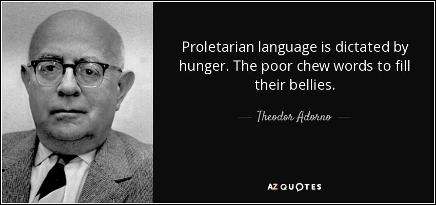 Proletarian language is dictated by hunger. The poor chew words to fill their bellies. - Theodor Adorno