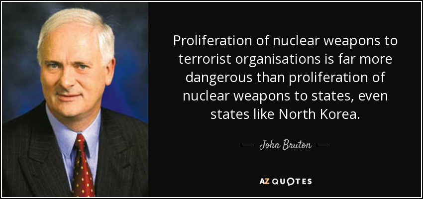 Proliferation of nuclear weapons to terrorist organisations is far more dangerous than proliferation of nuclear weapons to states, even states like North Korea. - John Bruton
