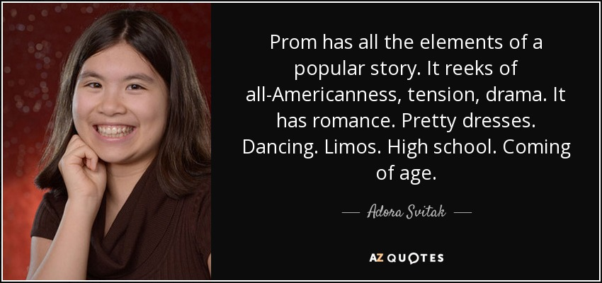 Prom has all the elements of a popular story. It reeks of all-Americanness, tension, drama. It has romance. Pretty dresses. Dancing. Limos. High school. Coming of age. - Adora Svitak