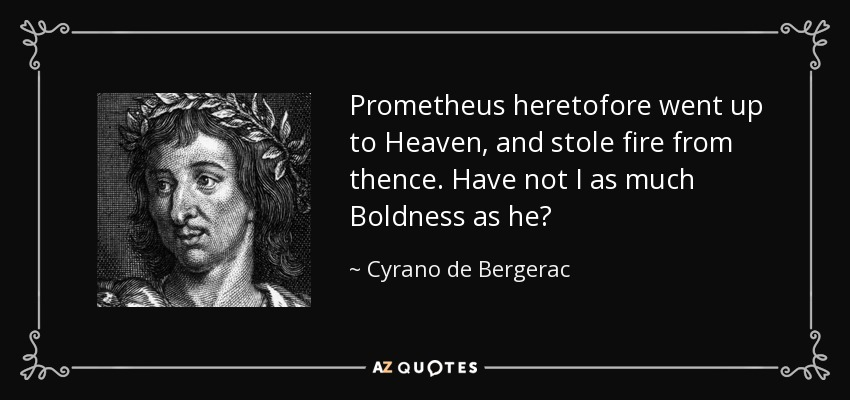 Prometheus heretofore went up to Heaven, and stole fire from thence. Have not I as much Boldness as he? - Cyrano de Bergerac