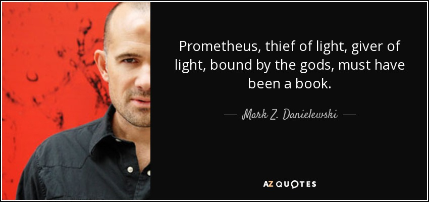Prometheus, thief of light, giver of light, bound by the gods, must have been a book. - Mark Z. Danielewski