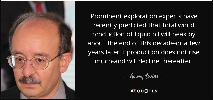 Prominent exploration experts have recently predicted that total world production of liquid oil will peak by about the end of this decade-or a few years later if production does not rise much-and will decline thereafter. - Amory Lovins