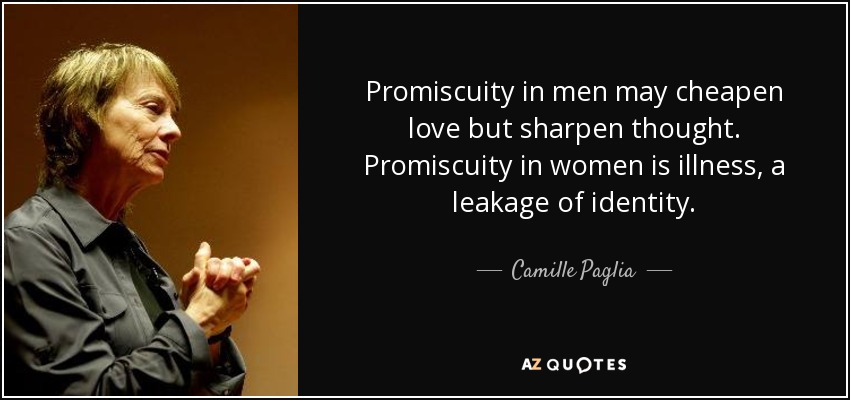 Promiscuity in men may cheapen love but sharpen thought. Promiscuity in women is illness, a leakage of identity. - Camille Paglia