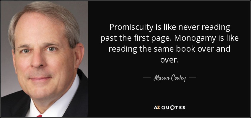 Promiscuity is like never reading past the first page. Monogamy is like reading the same book over and over. - Mason Cooley