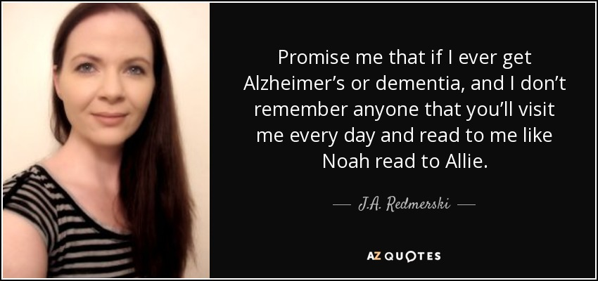 Promise me that if I ever get Alzheimer's or dementia, and I don't remember anyone that you'll visit me every day and read to me like Noah read to Allie. - J.A. Redmerski