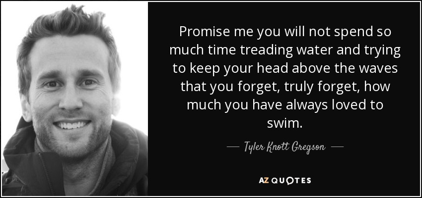 Promise me you will not spend so much time treading water and trying to keep your head above the waves that you forget, truly forget, how much you have always loved to swim. - Tyler Knott Gregson