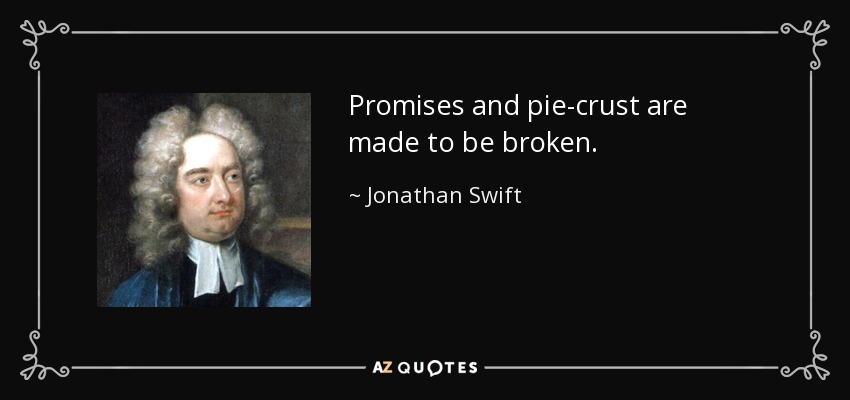 Promises and pie-crust are made to be broken. - Jonathan Swift