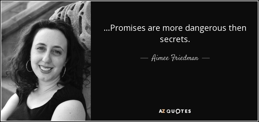 ...Promises are more dangerous then secrets. - Aimee Friedman