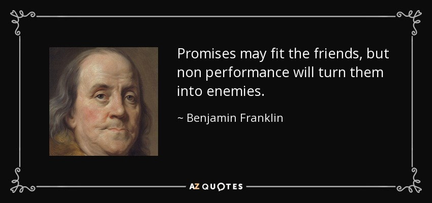 Promises may fit the friends, but non performance will turn them into enemies. - Benjamin Franklin
