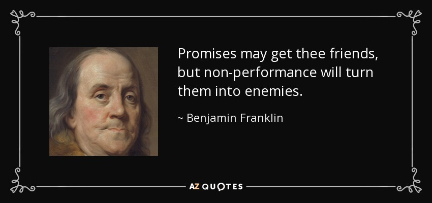Promises may get thee friends, but non-performance will turn them into enemies. - Benjamin Franklin