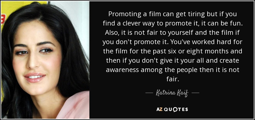 Promoting a film can get tiring but if you find a clever way to promote it, it can be fun. Also, it is not fair to yourself and the film if you don't promote it. You've worked hard for the film for the past six or eight months and then if you don't give it your all and create awareness among the people then it is not fair. - Katrina Kaif