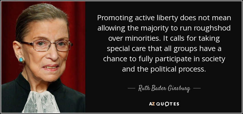 Promoting active liberty does not mean allowing the majority to run roughshod over minorities. It calls for taking special care that all groups have a chance to fully participate in society and the political process. - Ruth Bader Ginsburg