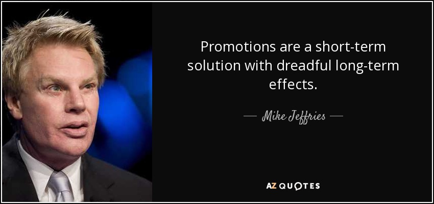 Promotions are a short-term solution with dreadful long-term effects. - Mike Jeffries