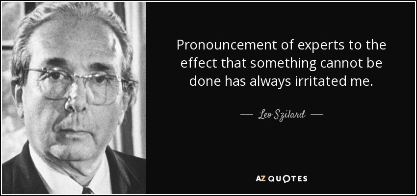 Pronouncement of experts to the effect that something cannot be done has always irritated me. - Leo Szilard
