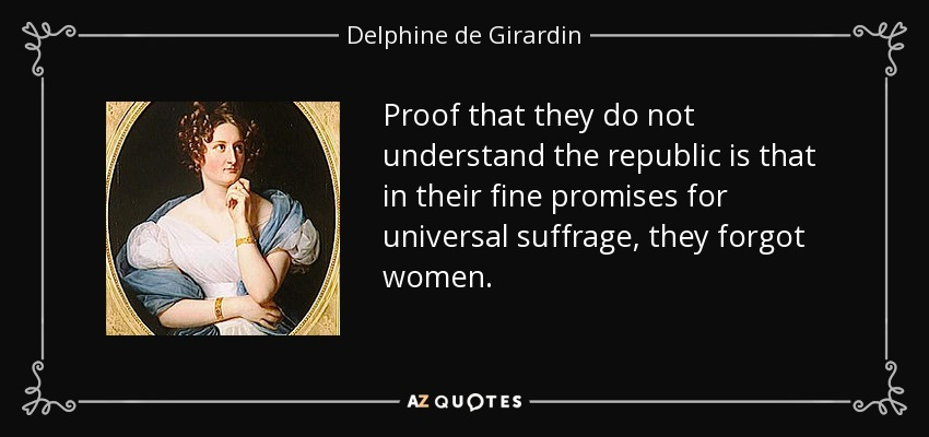 Proof that they do not understand the republic is that in their fine promises for universal suffrage, they forgot women. - Delphine de Girardin