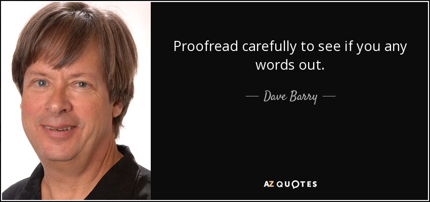 Proofread carefully to see if you any words out. - Dave Barry