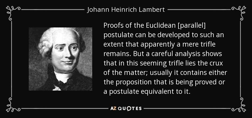 Proofs of the Euclidean [parallel] postulate can be developed to such an extent that apparently a mere trifle remains. But a careful analysis shows that in this seeming trifle lies the crux of the matter; usually it contains either the proposition that is being proved or a postulate equivalent to it. - Johann Heinrich Lambert