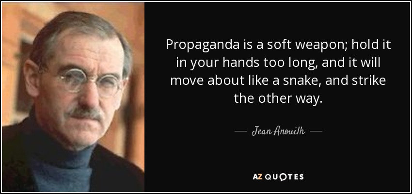 Propaganda is a soft weapon; hold it in your hands too long, and it will move about like a snake, and strike the other way. - Jean Anouilh