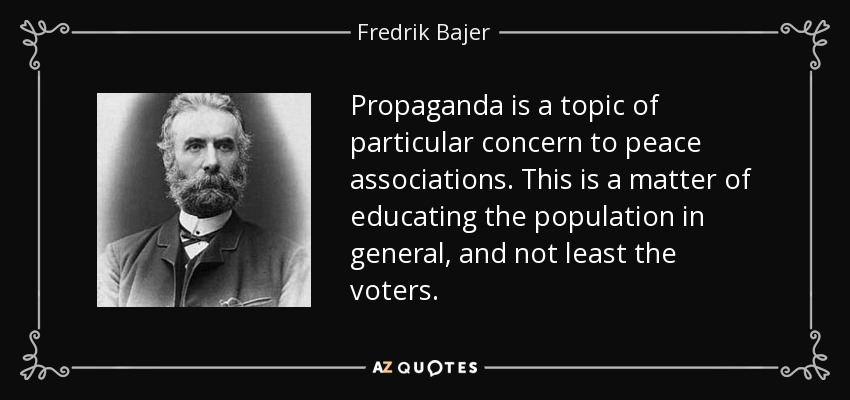 Propaganda is a topic of particular concern to peace associations. This is a matter of educating the population in general, and not least the voters. - Fredrik Bajer