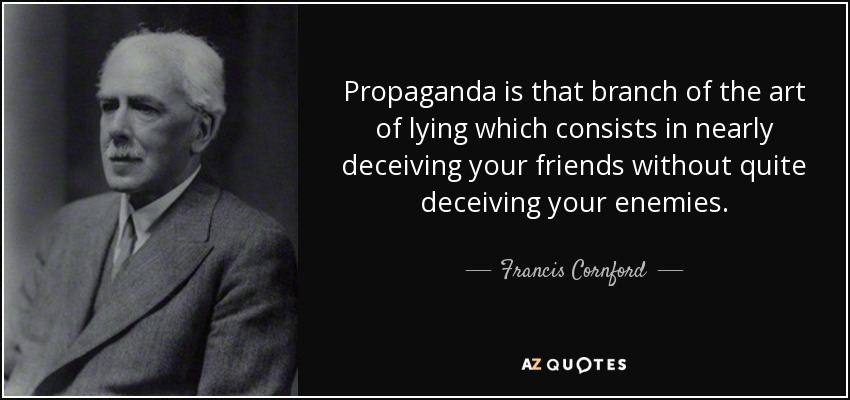 Propaganda is that branch of the art of lying which consists in nearly deceiving your friends without quite deceiving your enemies. - Francis Cornford