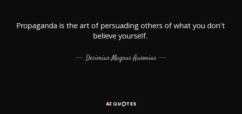 Propaganda is the art of persuading others of what you don't believe yourself. - Decimius Magnus Ausonius