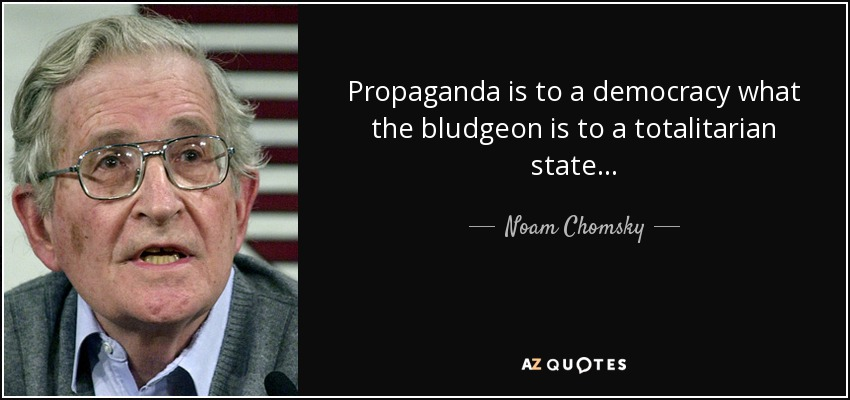 Propaganda is to a democracy what the bludgeon is to a totalitarian state... - Noam Chomsky