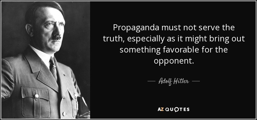 Propaganda must not serve the truth, especially as it might bring out something favorable for the opponent. - Adolf Hitler