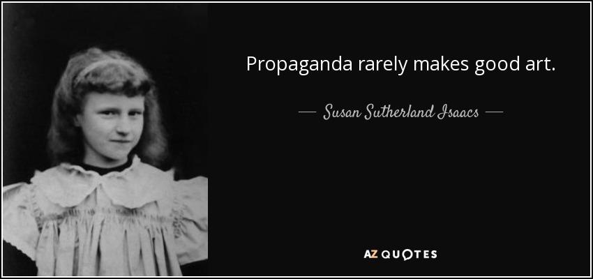 Propaganda rarely makes good art. - Susan Sutherland Isaacs