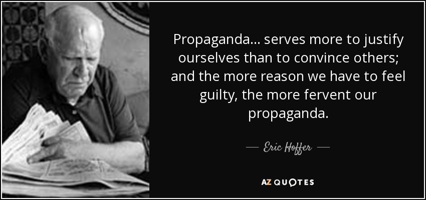 Propaganda ... serves more to justify ourselves than to convince others; and the more reason we have to feel guilty, the more fervent our propaganda. - Eric Hoffer