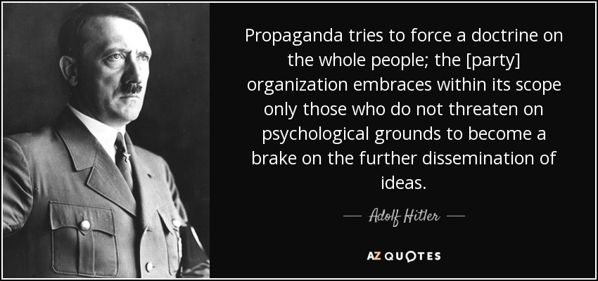 Propaganda tries to force a doctrine on the whole people; the [party] organization embraces within its scope only those who do not threaten on psychological grounds to become a brake on the further dissemination of ideas. - Adolf Hitler