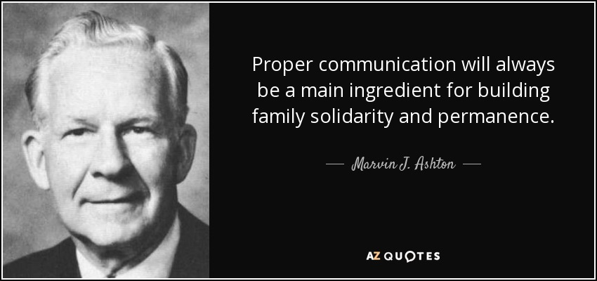 Proper communication will always be a main ingredient for building family solidarity and permanence. - Marvin J. Ashton