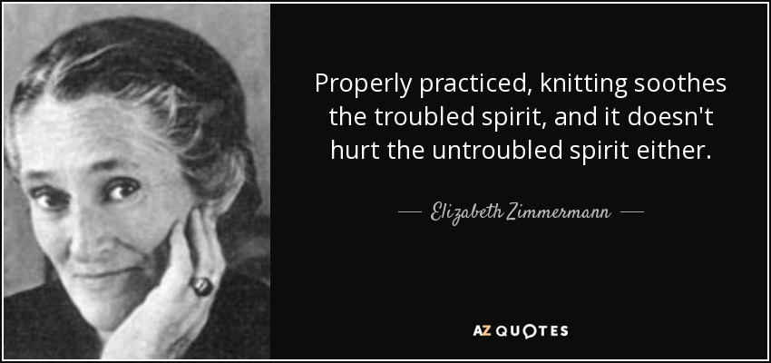 Properly practiced, knitting soothes the troubled spirit, and it doesn't hurt the untroubled spirit either. - Elizabeth Zimmermann