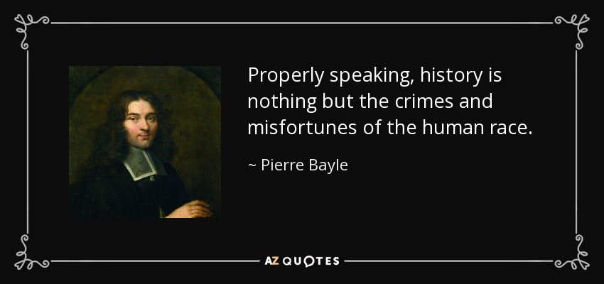 Properly speaking, history is nothing but the crimes and misfortunes of the human race. - Pierre Bayle
